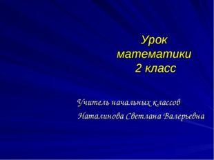 Урок математики 2 класс Учитель начальных классов Наталинова Светлана Валерье