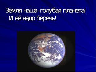 Земля наша–голубая планета! И её надо беречь!