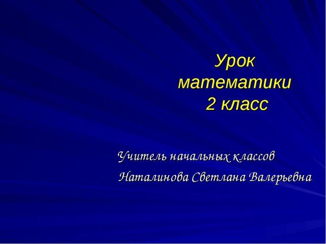 Урок математики 2 класс Учитель начальных классов Наталинова Светлана Валерье...