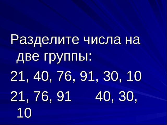 Разделите числа на две группы: 21, 40, 76, 91, 30, 10 21, 76, 91 40, 30, 10