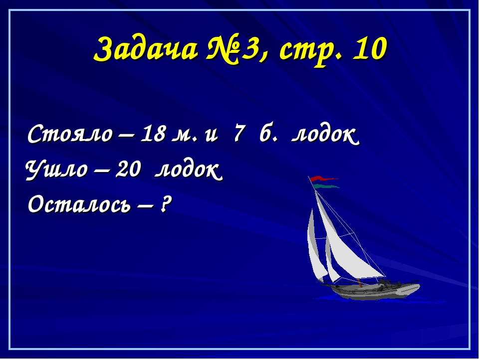 Задача № 3, стр. 10 Стояло – 18 м. и 7 б. лодок Ушло – 20 лодок Осталось – ?