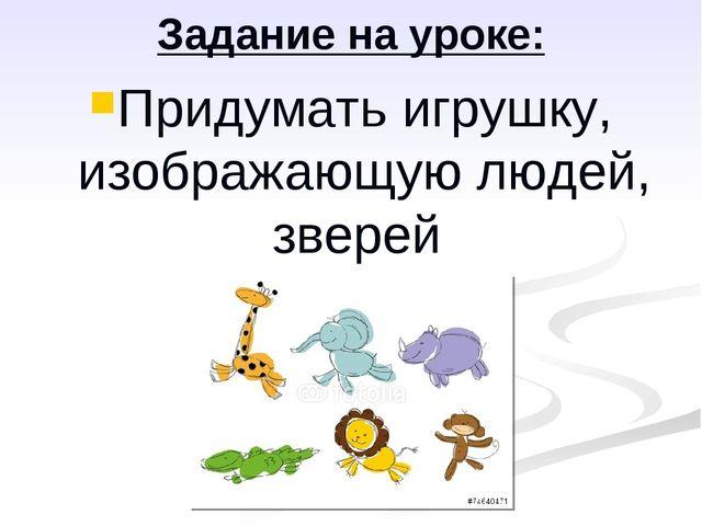 Задание на уроке: Придумать игрушку, изображающую людей, зверей