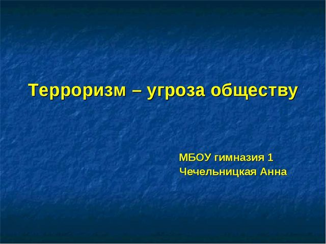 Терроризм – угроза обществу МБОУ гимназия 1 Чечельницкая Анна