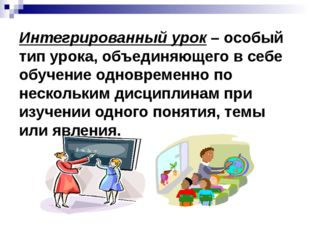 Интегрированный урок – особый тип урока, объединяющего в себе обучение одновр