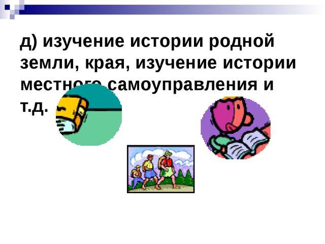 д) изучение истории родной земли, края, изучение истории местного самоуправле...