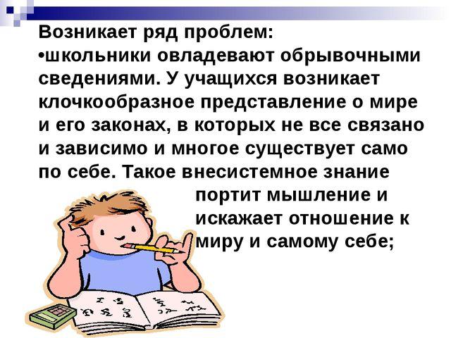 Возникает ряд проблем: •школьники овладевают обрывочными сведениями. У учащих...