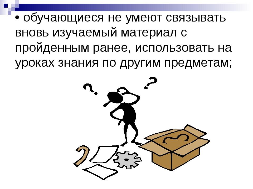 • обучающиеся не умеют связывать вновь изучаемый материал с пройденным ранее,...