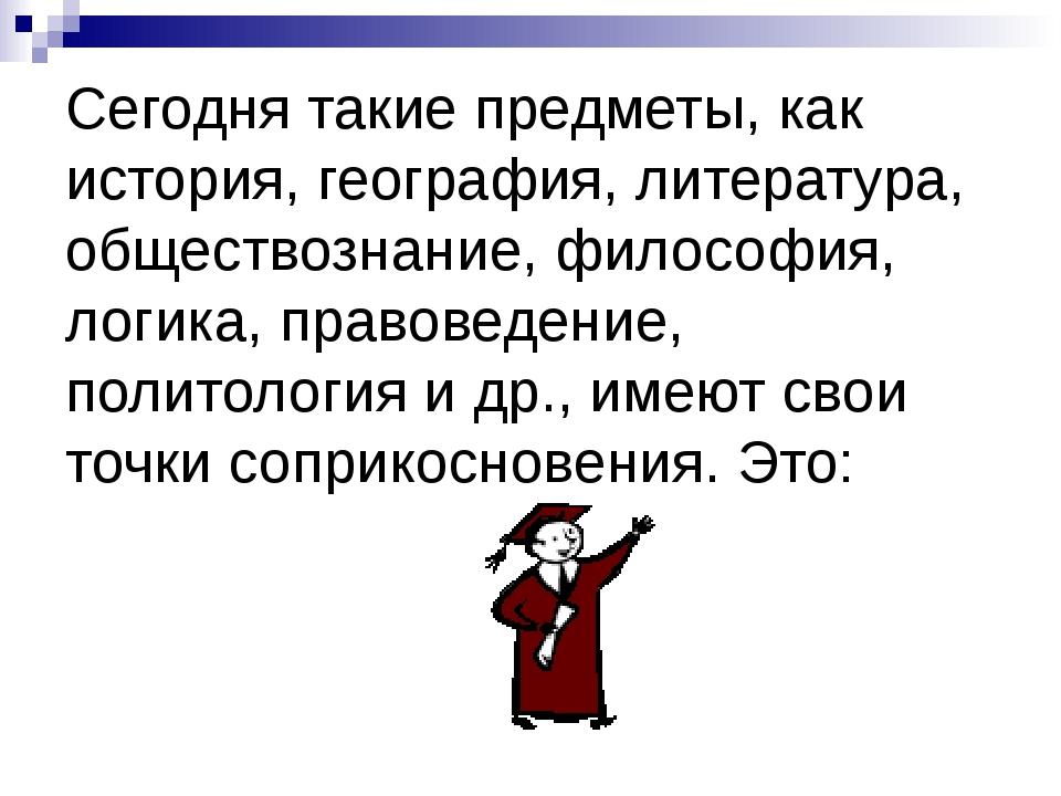 Сегодня такие предметы, как история, география, литература, обществознание, ф...