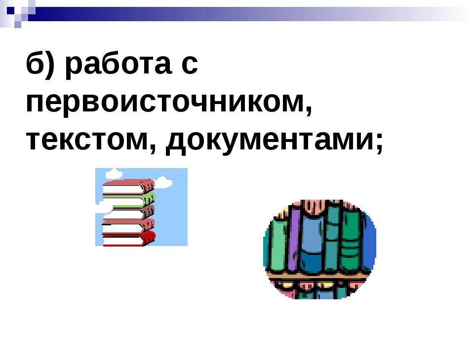 б) работа с первоисточником, текстом, документами;