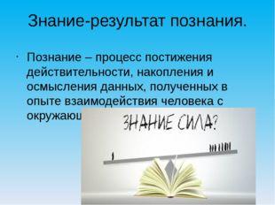 Знание-результат познания. Познание – процесс постижения действительности, на