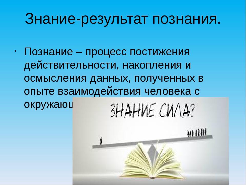 Знание-результат познания. Познание – процесс постижения действительности, на...