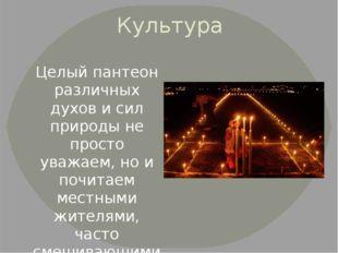 Культура Целый пантеон различных духов и сил природы не просто уважаем, но и