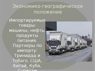 Экономико-географическое положение Импортируемые товары: машины, нефть, проду