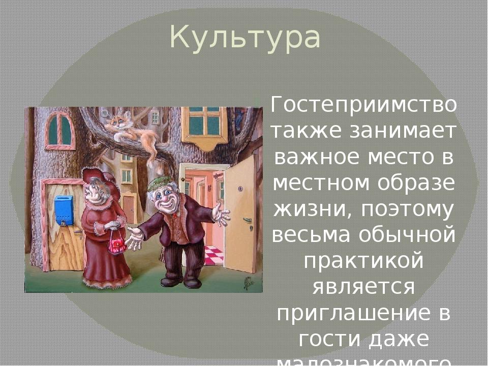 Культура Гостеприимство также занимает важное место в местном образе жизни, п...