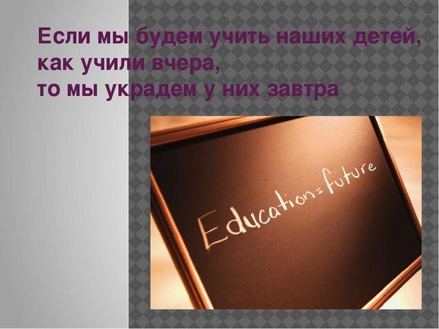 Если мы будем учить наших детей, как учили вчера, то мы украдем у них завтра