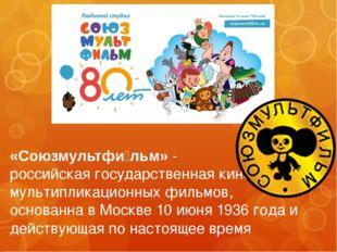 «Союзмультфи́льм» - российская государственнаякиностудия мультипликационных