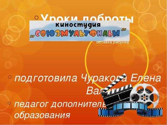 Уроки доброты подготовила Чуракова Елена  Валерьевна педагог дополнител...