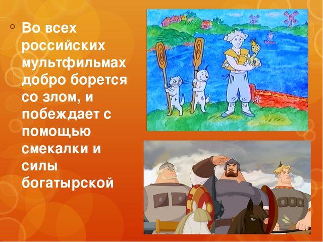 Во всех российских мультфильмах добро борется со злом, и побеждает с помощью...