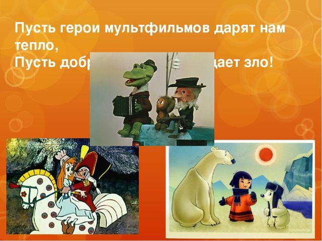 Пусть герои мультфильмов дарят нам тепло, Пусть добро навеки побеждает зло!