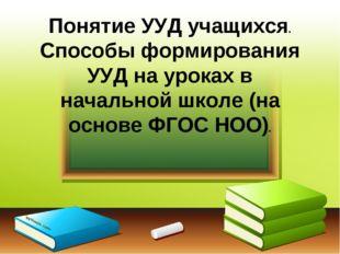 Понятие УУД учащихся. Способы формирования УУД на уроках в начальной школе (н