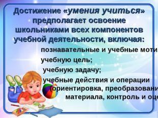 Достижение «умения учиться» предполагает освоение школьниками всех компоненто