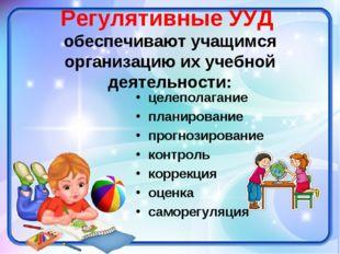 Регулятивные УУД обеспечивают учащимся организацию их учебной деятельности: ц