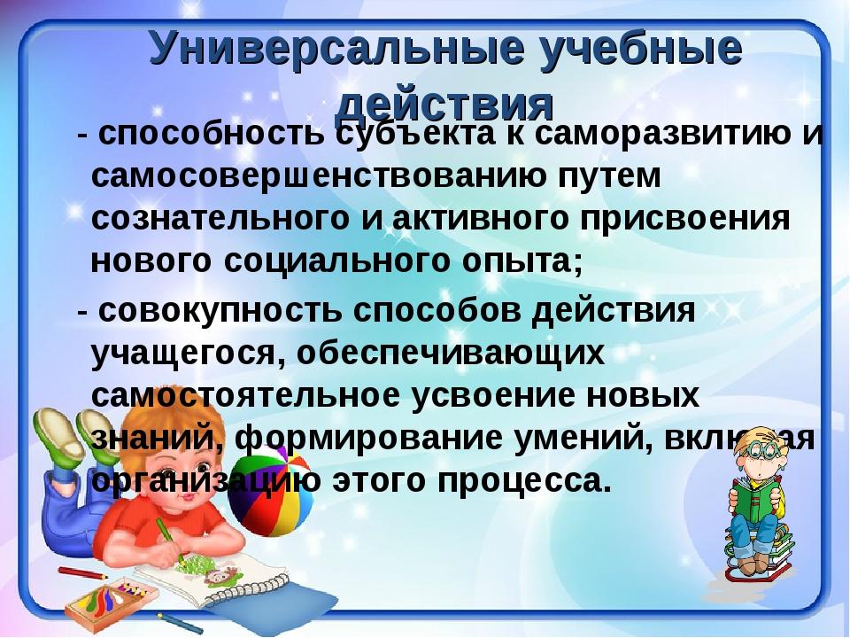 Универсальные учебные действия - способность субъекта к саморазвитию и самосо...
