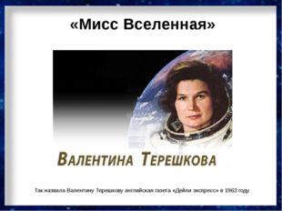 «Мисс Вселенная» Так назвала Валентину Терешкову английская газета «Дейли экс