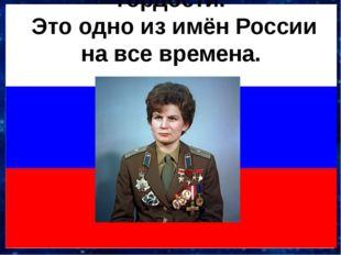 Валентина Терешкова! Это для нас одно из имён победы, счастья, гордости. Это