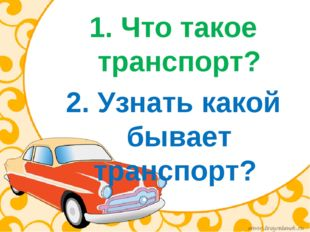 1. Что такое транспорт? 2. Узнать какой бывает транспорт?