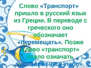 Слово «Транспорт» пришло в русский язык из Греции. В переводе с греческого он