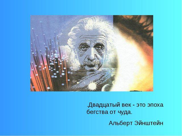 .Двадцатый век - это эпоха бегства от чуда. Альберт Эйнштейн