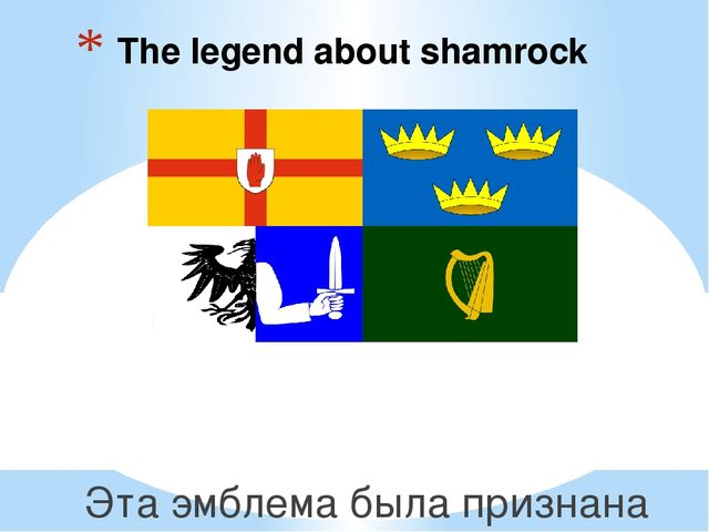 The legend about shamrock Эта эмблема была признана в день святого Патрика,...