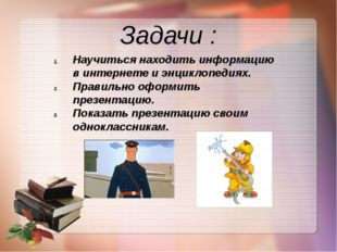 Задачи : Научиться находить информацию в интернете и энциклопедиях. Правильно