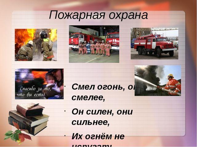 Пожарная охрана Смел огонь, они смелее, Он силен, они сильнее, Их огнём не ис...