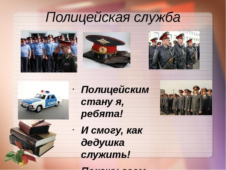 Полицейская служба Полицейским стану я, ребята! И смогу, как дедушка служить!...