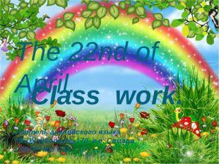 The 22nd of April. Class work. Учитель английского языка МБОУ школы № 170 г.о