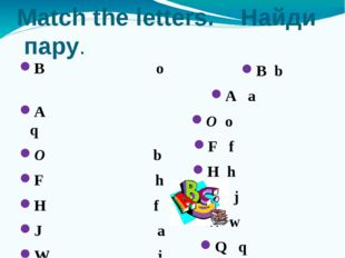 Match the letters. Найди пару. B o A q O b F h H f J a W j Q w B b A a O o F