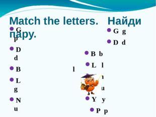 Match the letters. Найди пару. G p D d B l L g N u U b Y n P y G g D d B b L