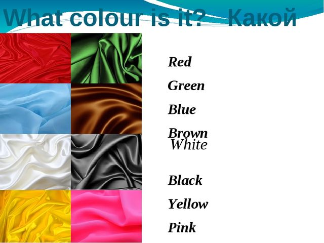 What colour is it? Какой цвет? Red Green Blue Brown Black Yellow Pink White