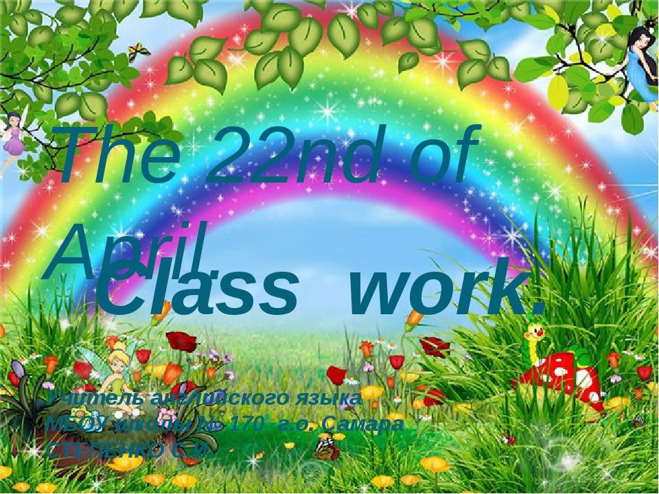 The 22nd of April. Class work. Учитель английского языка МБОУ школы № 170 г.о...