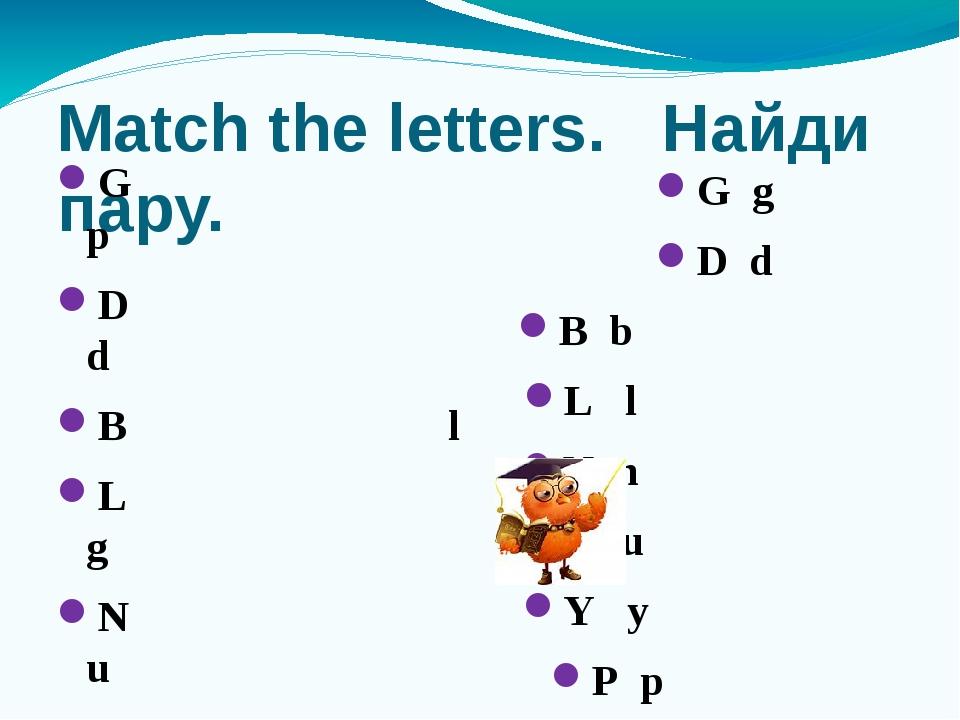 Match the letters. Найди пару. G p D d B l L g N u U b Y n P y G g D d B b L...