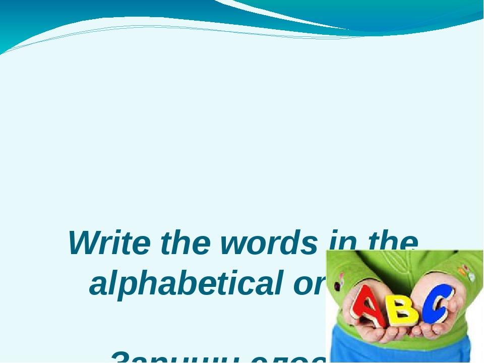 Write the words in the alphabetical order. Запиши слова в алфавитном порядке.