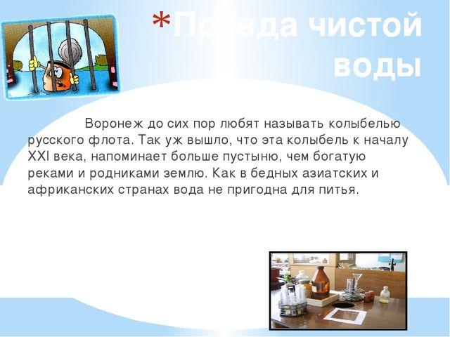 Правда чистой воды Воронеж до сих пор любят называть колыбелью русского флота...