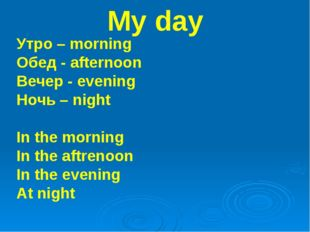 My day Утро – morning Обед - afternoon Вечер - evening Ночь – night In the mo
