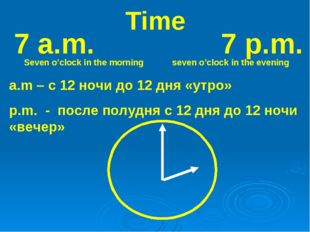 Time 7 a.m. 7 p.m. Seven o'clock in the morning seven o'clock in the evening