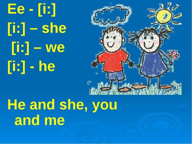 Ee - [i:] [i:] – she [i:] – we [i:] - he He and she, you and me