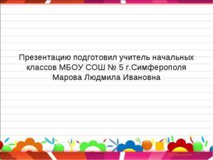 Презентацию подготовил учитель начальных классов МБОУ СОШ № 5 г.Симферополя
