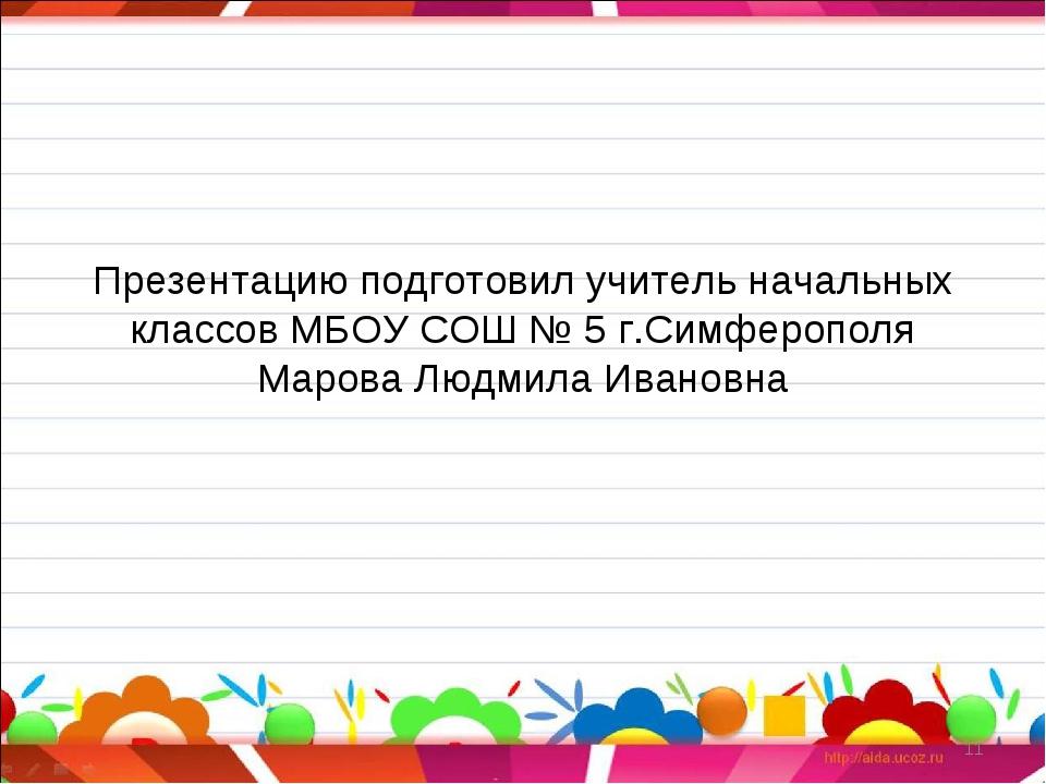 Презентацию подготовил учитель начальных классов МБОУ СОШ № 5 г.Симферополя...