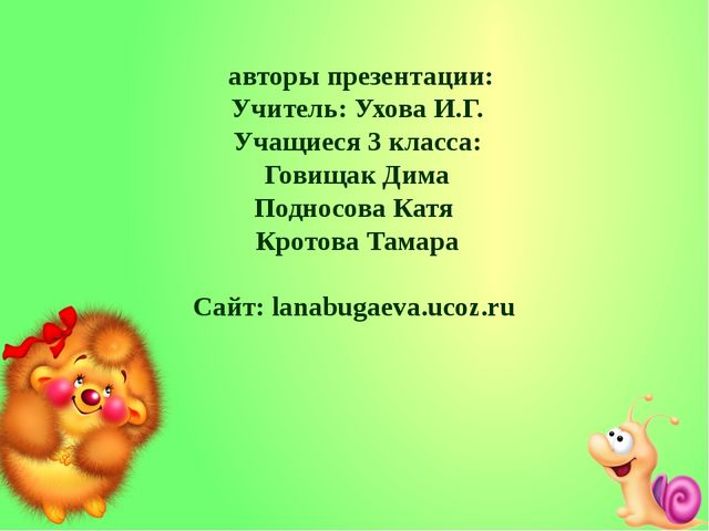 авторы презентации: Учитель: Ухова И.Г. Учащиеся 3 класса: Говищак Дима Подн...